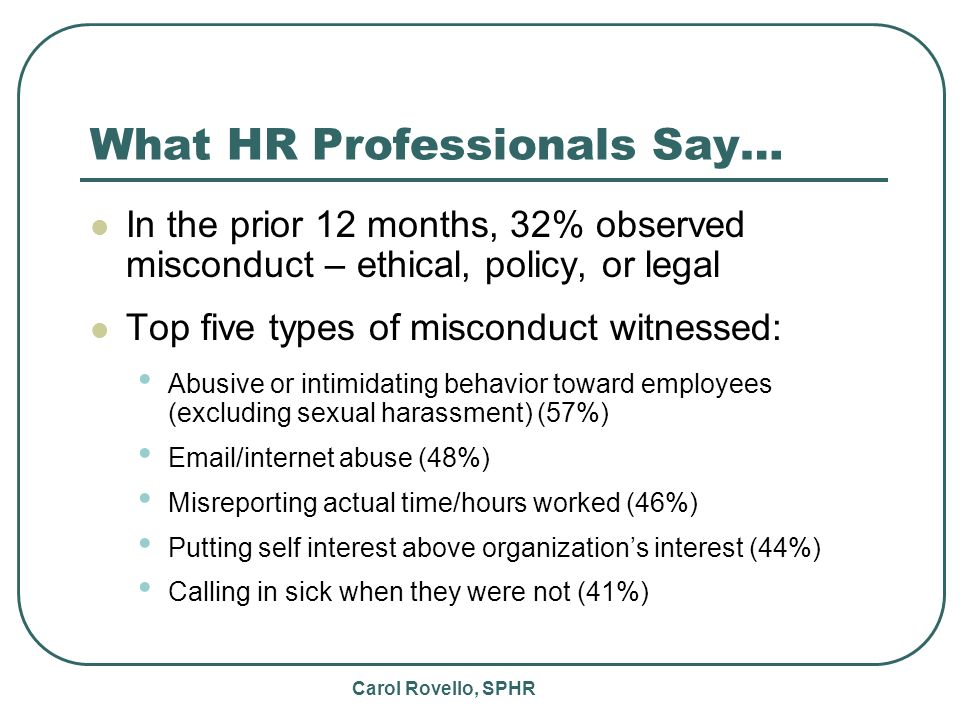 Carol Rovello, SPHR What HR Professionals Say… In the prior 12 months, 32% observed misconduct – ethical, policy, or legal Top five types of misconduct witnessed: Abusive or intimidating behavior toward employees (excluding sexual harassment) (57%) Email/internet abuse (48%) Misreporting actual time/hours worked (46%) Putting self interest above organizations interest (44%) Calling in sick when they were not (41%)
