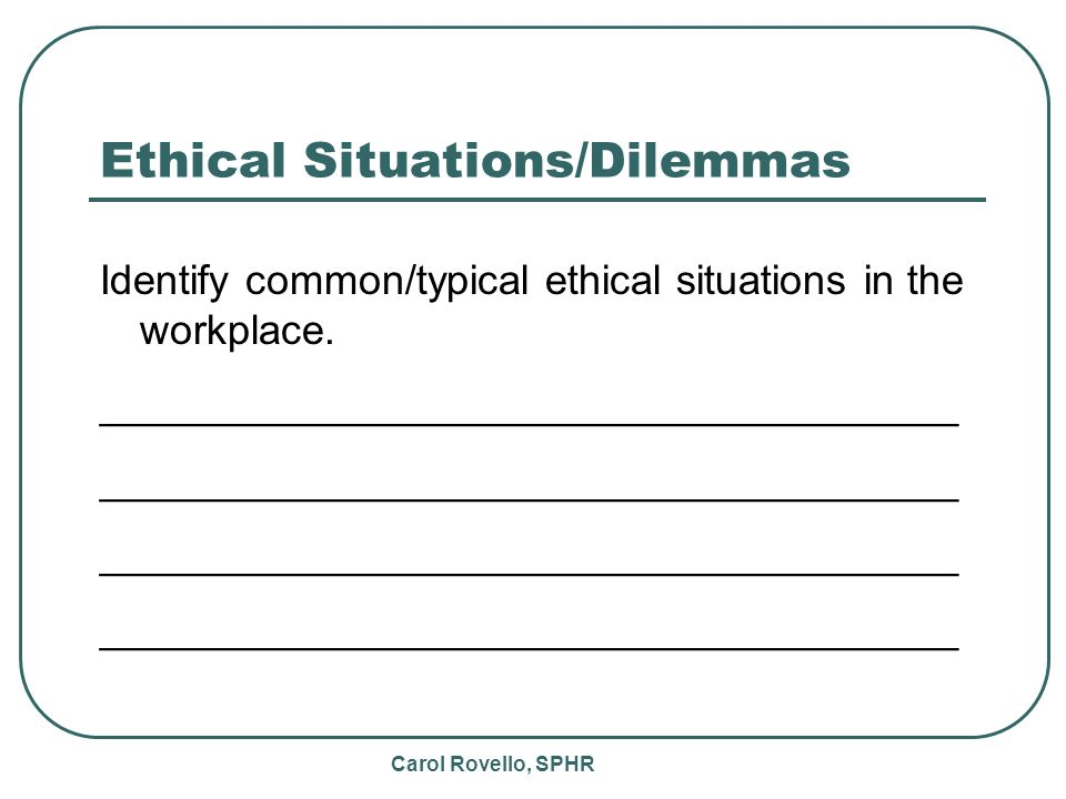 Carol Rovello, SPHR Ethical Situations/Dilemmas Identify common/typical ethical situations in the workplace.