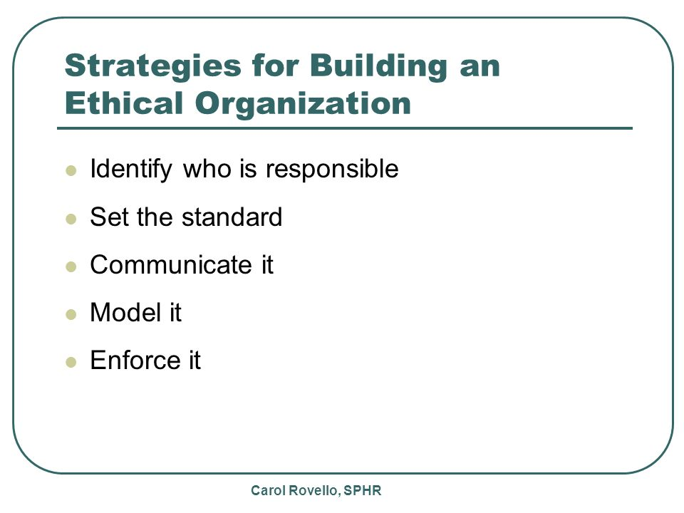 Carol Rovello, SPHR Strategies for Building an Ethical Organization Identify who is responsible Set the standard Communicate it Model it Enforce it