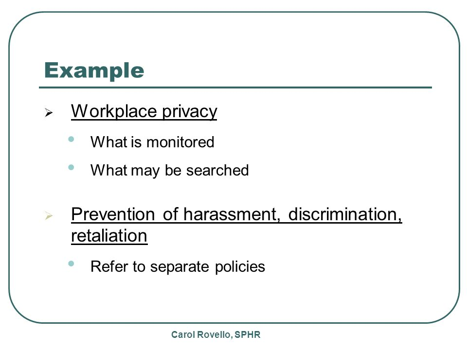 Carol Rovello, SPHR Example Workplace privacy What is monitored What may be searched Prevention of harassment, discrimination, retaliation Refer to separate policies