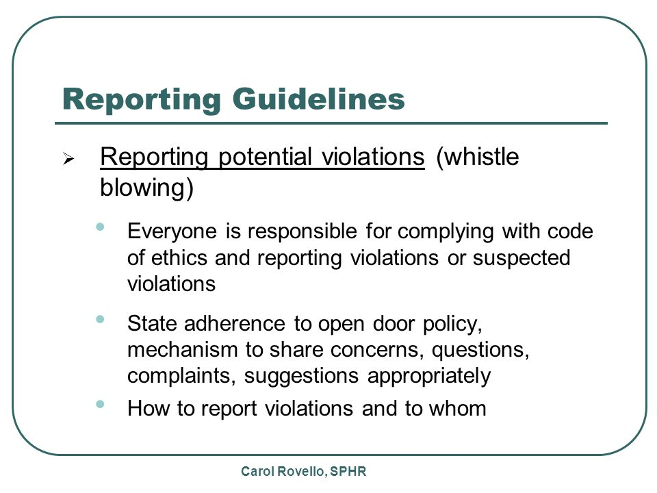 Carol Rovello, SPHR Reporting Guidelines Reporting potential violations (whistle blowing) Everyone is responsible for complying with code of ethics and reporting violations or suspected violations State adherence to open door policy, mechanism to share concerns, questions, complaints, suggestions appropriately How to report violations and to whom