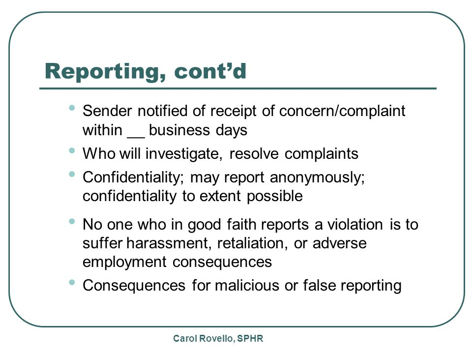 Carol Rovello, SPHR Reporting, contd Sender notified of receipt of concern/complaint within __ business days Who will investigate, resolve complaints Confidentiality; may report anonymously; confidentiality to extent possible No one who in good faith reports a violation is to suffer harassment, retaliation, or adverse employment consequences Consequences for malicious or false reporting