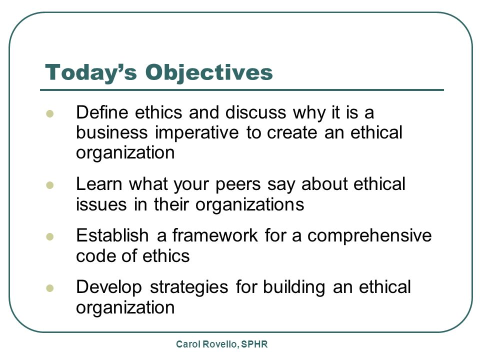 Carol Rovello, SPHR Todays Objectives Define ethics and discuss why it is a business imperative to create an ethical organization Learn what your peers say about ethical issues in their organizations Establish a framework for a comprehensive code of ethics Develop strategies for building an ethical organization