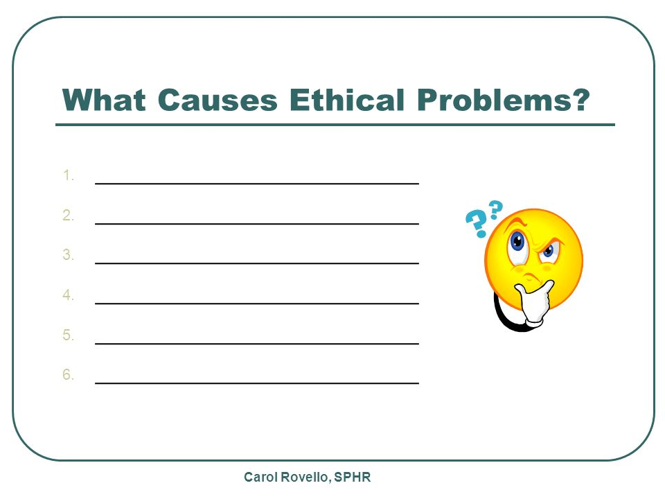 Carol Rovello, SPHR What Causes Ethical Problems. 1.