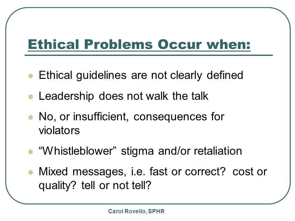 Carol Rovello, SPHR Ethical Problems Occur when: Ethical guidelines are not clearly defined Leadership does not walk the talk No, or insufficient, consequences for violators Whistleblower stigma and/or retaliation Mixed messages, i.e.