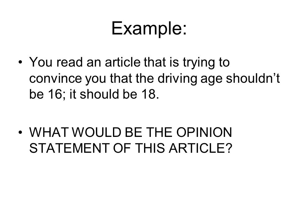 Example: You read an article that is trying to convince you that the driving age shouldnt be 16; it should be 18.