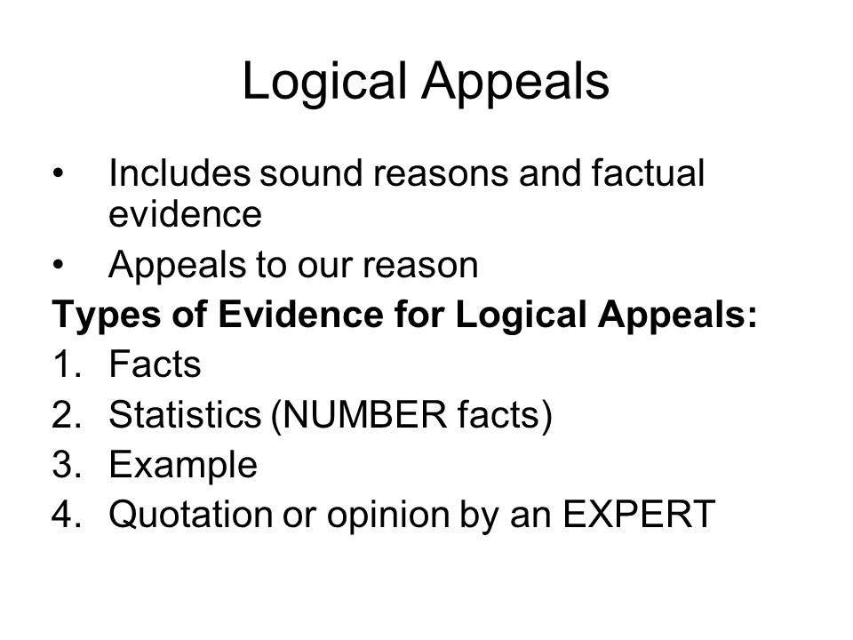 Logical Appeals Includes sound reasons and factual evidence Appeals to our reason Types of Evidence for Logical Appeals: 1.Facts 2.Statistics (NUMBER facts) 3.Example 4.Quotation or opinion by an EXPERT