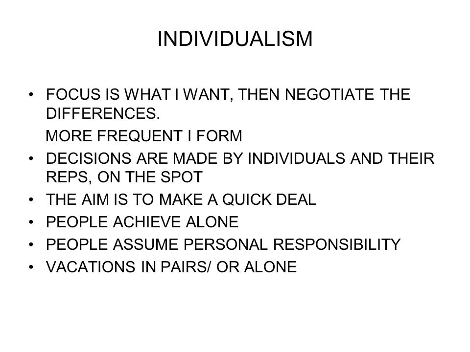 INDIVIDUALISM FOCUS IS WHAT I WANT, THEN NEGOTIATE THE DIFFERENCES.