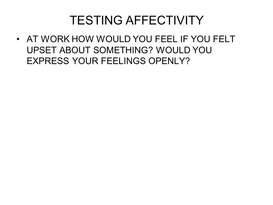 TESTING AFFECTIVITY AT WORK HOW WOULD YOU FEEL IF YOU FELT UPSET ABOUT SOMETHING.