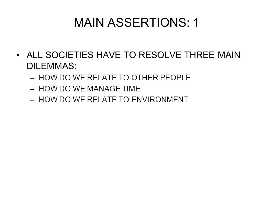 MAIN ASSERTIONS: 1 ALL SOCIETIES HAVE TO RESOLVE THREE MAIN DILEMMAS: –HOW DO WE RELATE TO OTHER PEOPLE –HOW DO WE MANAGE TIME –HOW DO WE RELATE TO ENVIRONMENT