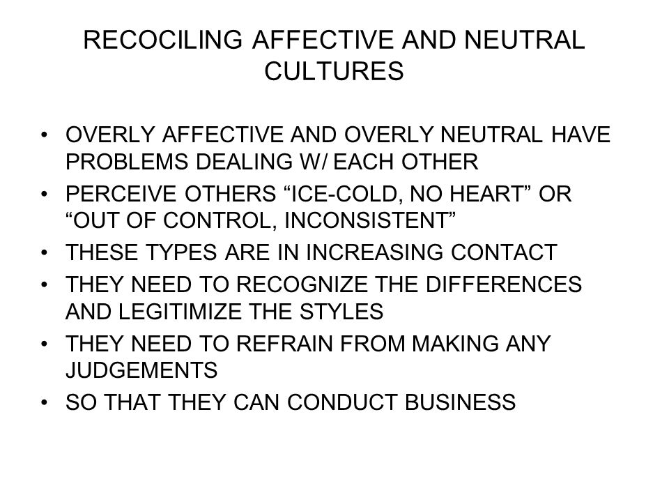 RECOCILING AFFECTIVE AND NEUTRAL CULTURES OVERLY AFFECTIVE AND OVERLY NEUTRAL HAVE PROBLEMS DEALING W/ EACH OTHER PERCEIVE OTHERS ICE-COLD, NO HEART OR OUT OF CONTROL, INCONSISTENT THESE TYPES ARE IN INCREASING CONTACT THEY NEED TO RECOGNIZE THE DIFFERENCES AND LEGITIMIZE THE STYLES THEY NEED TO REFRAIN FROM MAKING ANY JUDGEMENTS SO THAT THEY CAN CONDUCT BUSINESS