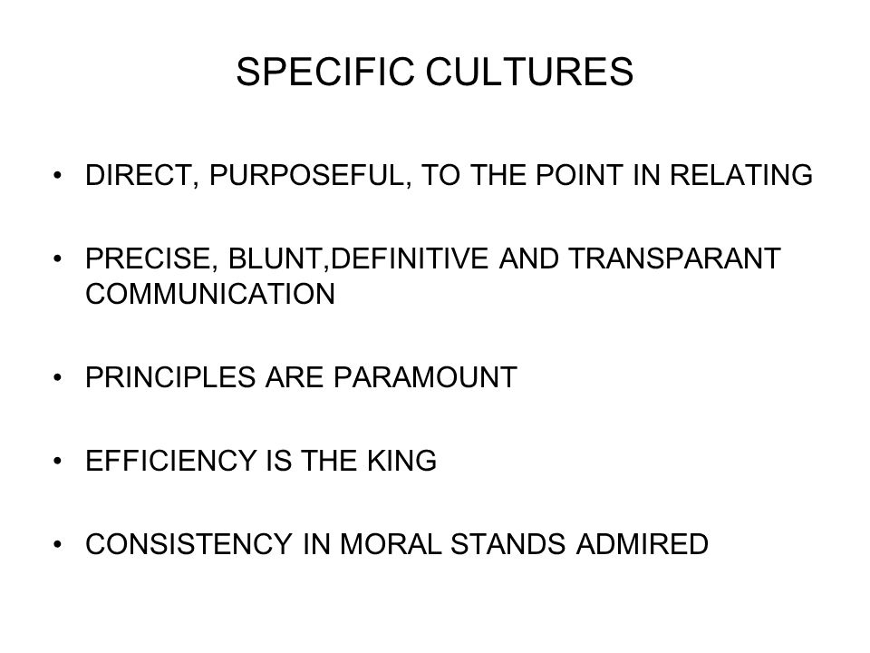 SPECIFIC CULTURES DIRECT, PURPOSEFUL, TO THE POINT IN RELATING PRECISE, BLUNT,DEFINITIVE AND TRANSPARANT COMMUNICATION PRINCIPLES ARE PARAMOUNT EFFICIENCY IS THE KING CONSISTENCY IN MORAL STANDS ADMIRED