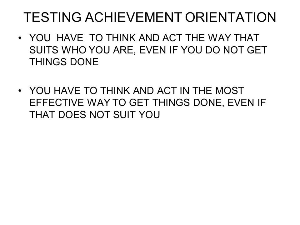 TESTING ACHIEVEMENT ORIENTATION YOU HAVE TO THINK AND ACT THE WAY THAT SUITS WHO YOU ARE, EVEN IF YOU DO NOT GET THINGS DONE YOU HAVE TO THINK AND ACT IN THE MOST EFFECTIVE WAY TO GET THINGS DONE, EVEN IF THAT DOES NOT SUIT YOU