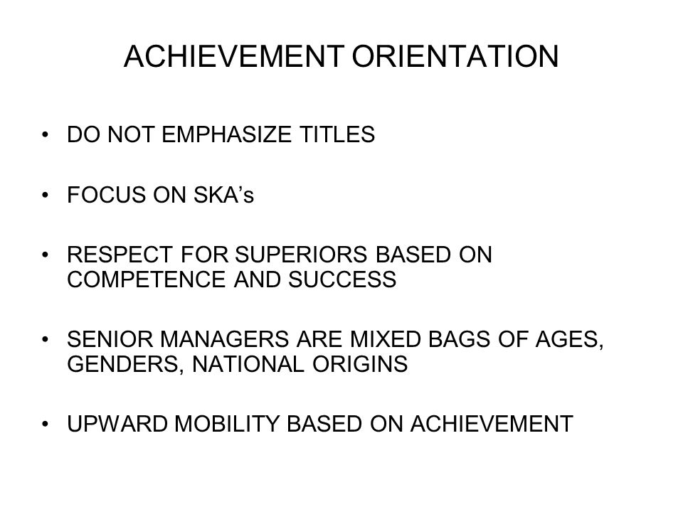 ACHIEVEMENT ORIENTATION DO NOT EMPHASIZE TITLES FOCUS ON SKAs RESPECT FOR SUPERIORS BASED ON COMPETENCE AND SUCCESS SENIOR MANAGERS ARE MIXED BAGS OF AGES, GENDERS, NATIONAL ORIGINS UPWARD MOBILITY BASED ON ACHIEVEMENT