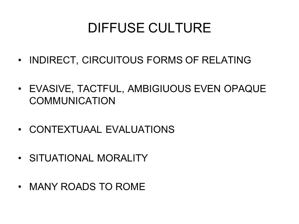 DIFFUSE CULTURE INDIRECT, CIRCUITOUS FORMS OF RELATING EVASIVE, TACTFUL, AMBIGIUOUS EVEN OPAQUE COMMUNICATION CONTEXTUAAL EVALUATIONS SITUATIONAL MORALITY MANY ROADS TO ROME