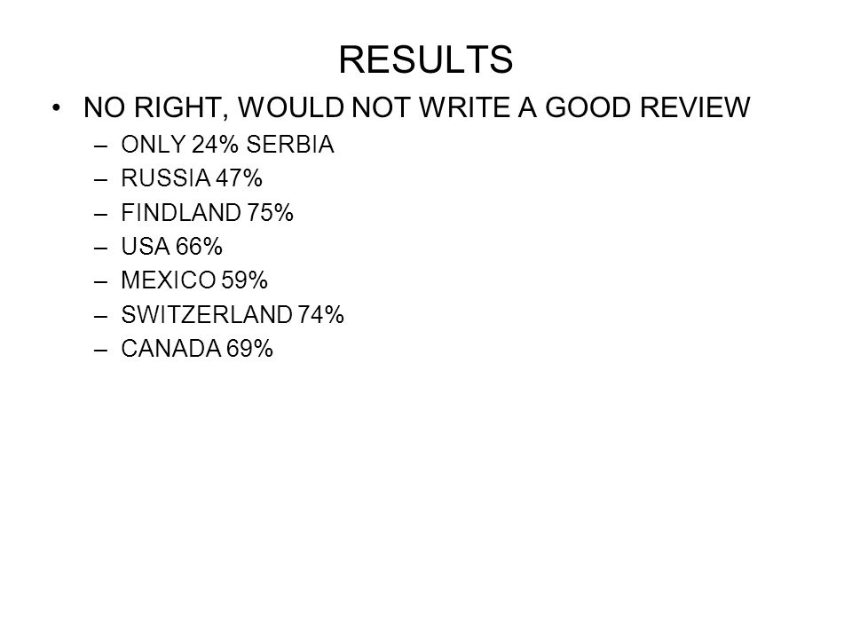 RESULTS NO RIGHT, WOULD NOT WRITE A GOOD REVIEW –ONLY 24% SERBIA –RUSSIA 47% –FINDLAND 75% –USA 66% –MEXICO 59% –SWITZERLAND 74% –CANADA 69%