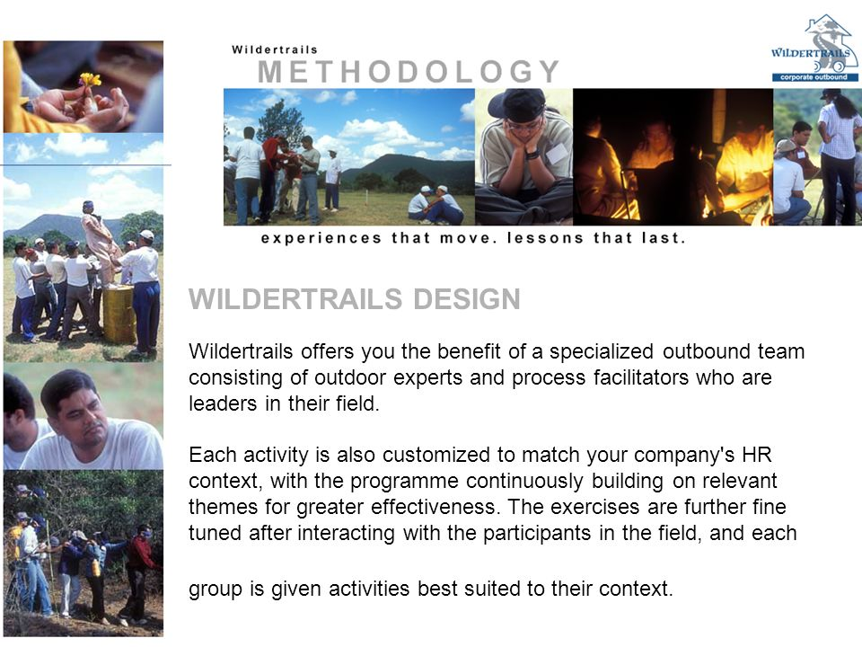 Wildertrails offers you the benefit of a specialized outbound team consisting of outdoor experts and process facilitators who are leaders in their field.