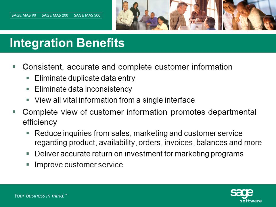 Integration Benefits Consistent, accurate and complete customer information Eliminate duplicate data entry Eliminate data inconsistency View all vital information from a single interface Complete view of customer information promotes departmental efficiency Reduce inquiries from sales, marketing and customer service regarding product, availability, orders, invoices, balances and more Deliver accurate return on investment for marketing programs Improve customer service