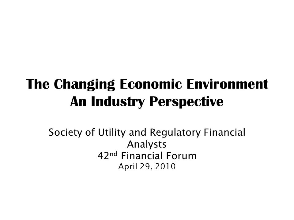The Changing Economic Environment An Industry Perspective Society of Utility and Regulatory Financial Analysts 42 nd Financial Forum April 29, 2010