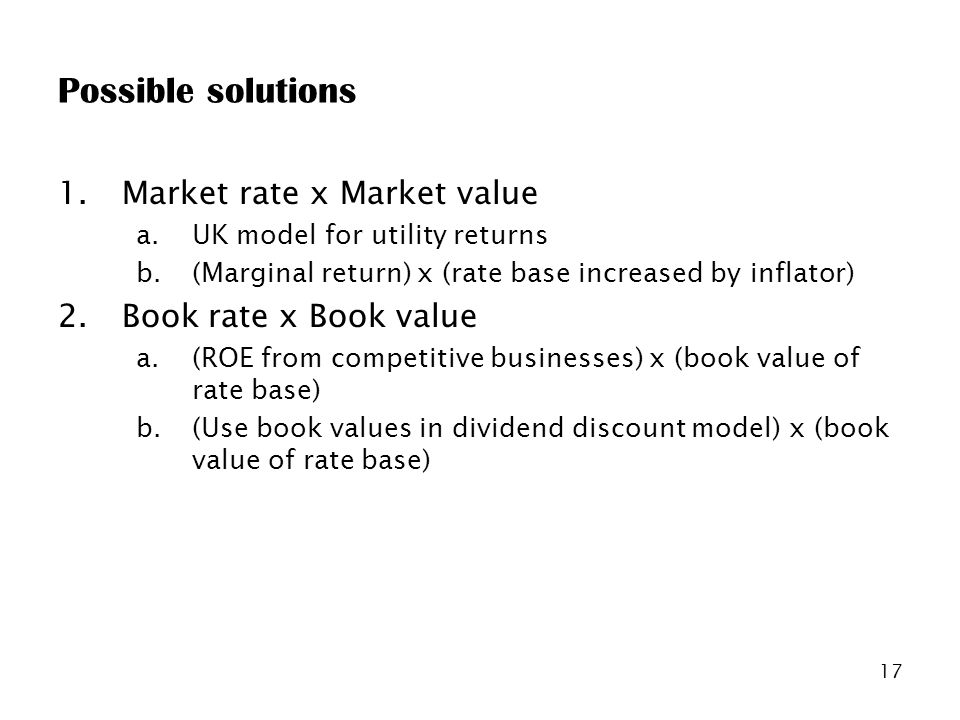17 Possible solutions 1.Market rate x Market value a.UK model for utility returns b.(Marginal return) x (rate base increased by inflator) 2.Book rate x Book value a.(ROE from competitive businesses) x (book value of rate base) b.(Use book values in dividend discount model) x (book value of rate base)