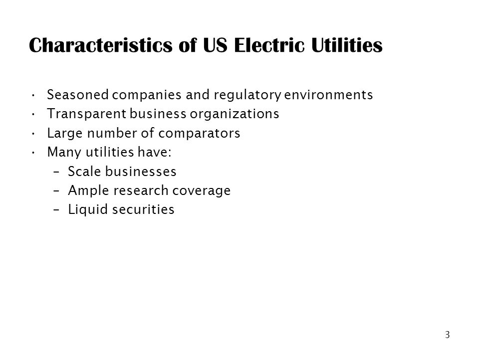 3 Characteristics of US Electric Utilities Seasoned companies and regulatory environments Transparent business organizations Large number of comparators Many utilities have: –Scale businesses –Ample research coverage –Liquid securities