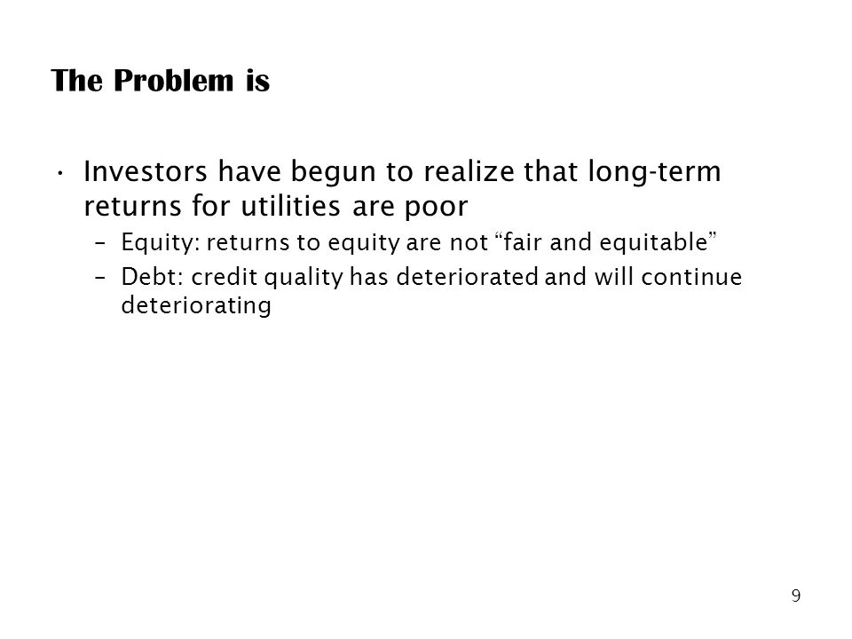 9 The Problem is Investors have begun to realize that long-term returns for utilities are poor –Equity: returns to equity are not fair and equitable –Debt: credit quality has deteriorated and will continue deteriorating