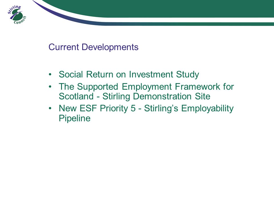 Current Developments Social Return on Investment Study The Supported Employment Framework for Scotland - Stirling Demonstration Site New ESF Priority 5 - Stirlings Employability Pipeline