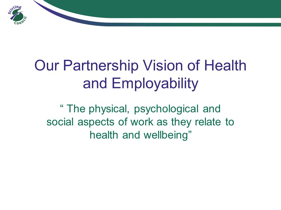 Our Partnership Vision of Health and Employability The physical, psychological and social aspects of work as they relate to health and wellbeing