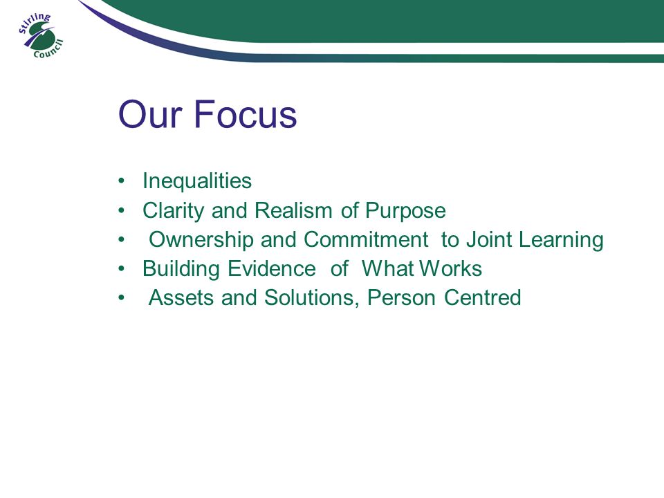 Our Focus Inequalities Clarity and Realism of Purpose Ownership and Commitment to Joint Learning Building Evidence of What Works Assets and Solutions, Person Centred