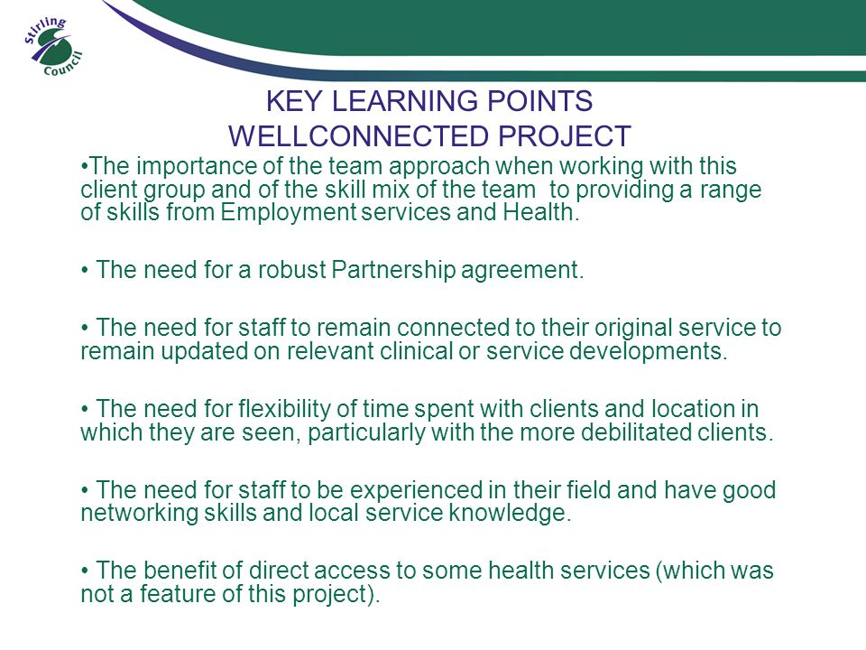 KEY LEARNING POINTS WELLCONNECTED PROJECT The importance of the team approach when working with this client group and of the skill mix of the team to providing a range of skills from Employment services and Health.