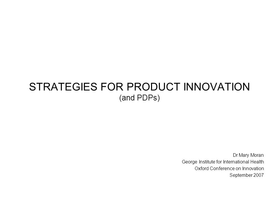 STRATEGIES FOR PRODUCT INNOVATION (and PDPs) Dr Mary Moran George Institute for International Health Oxford Conference on Innovation September 2007