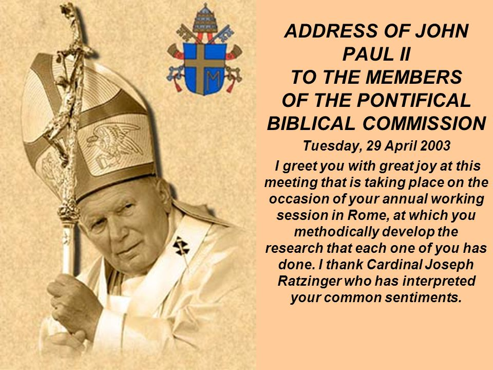 ADDRESS OF JOHN PAUL II TO THE MEMBERS OF THE PONTIFICAL BIBLICAL COMMISSION Tuesday, 29 April 2003 I greet you with great joy at this meeting that is taking place on the occasion of your annual working session in Rome, at which you methodically develop the research that each one of you has done.