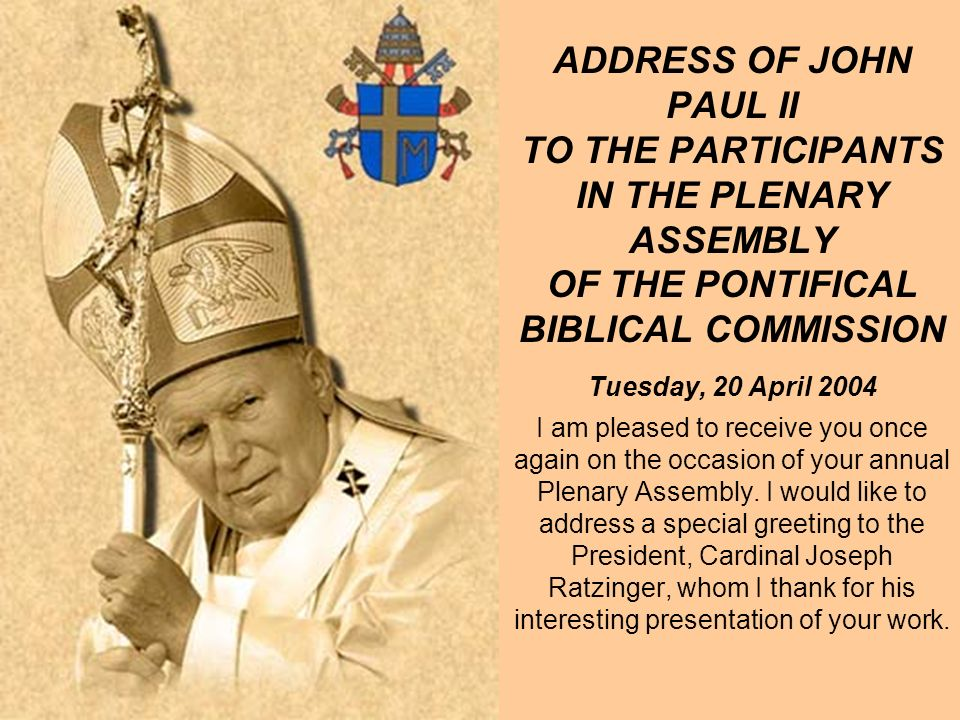 ADDRESS OF JOHN PAUL II TO THE PARTICIPANTS IN THE PLENARY ASSEMBLY OF THE PONTIFICAL BIBLICAL COMMISSION Tuesday, 20 April 2004 I am pleased to receive you once again on the occasion of your annual Plenary Assembly.