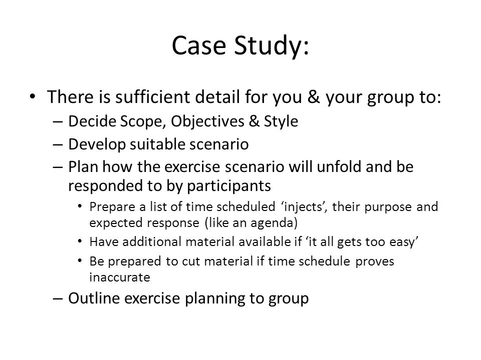 Case Study: There is sufficient detail for you & your group to: – Decide Scope, Objectives & Style – Develop suitable scenario – Plan how the exercise scenario will unfold and be responded to by participants Prepare a list of time scheduled injects, their purpose and expected response (like an agenda) Have additional material available if it all gets too easy Be prepared to cut material if time schedule proves inaccurate – Outline exercise planning to group