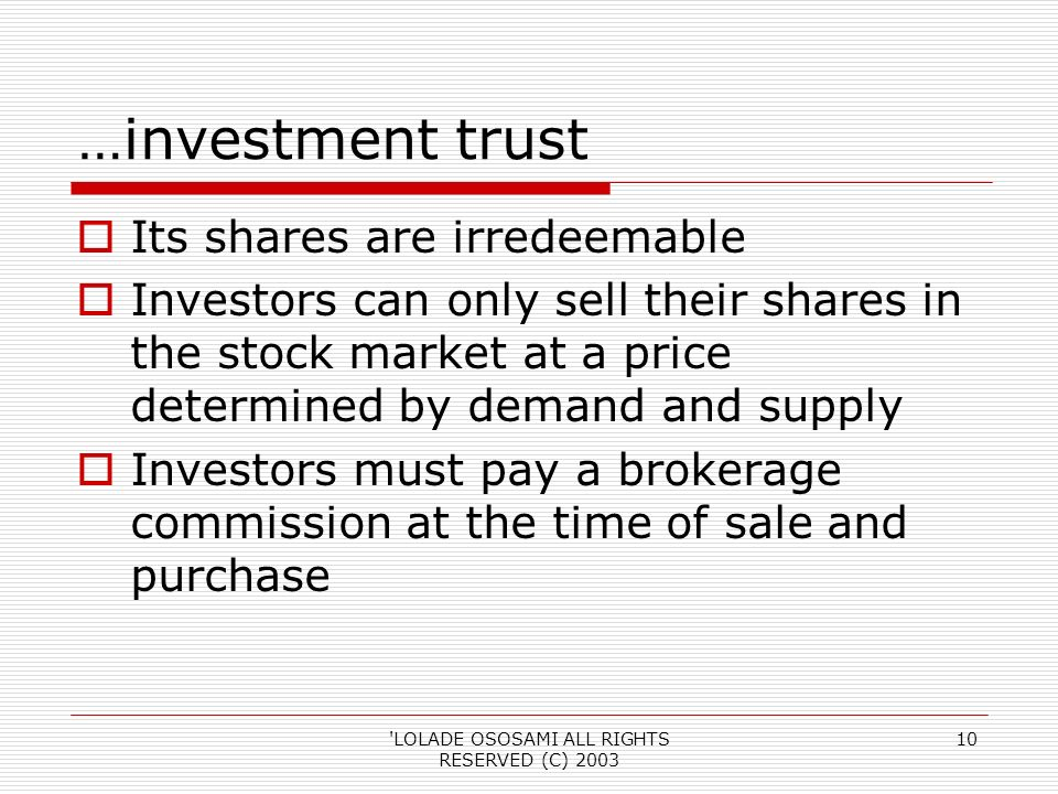 LOLADE OSOSAMI ALL RIGHTS RESERVED (C) …investment trust Its shares are irredeemable Investors can only sell their shares in the stock market at a price determined by demand and supply Investors must pay a brokerage commission at the time of sale and purchase