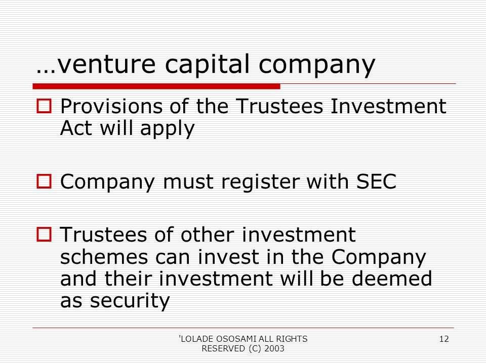 LOLADE OSOSAMI ALL RIGHTS RESERVED (C) …venture capital company Provisions of the Trustees Investment Act will apply Company must register with SEC Trustees of other investment schemes can invest in the Company and their investment will be deemed as security