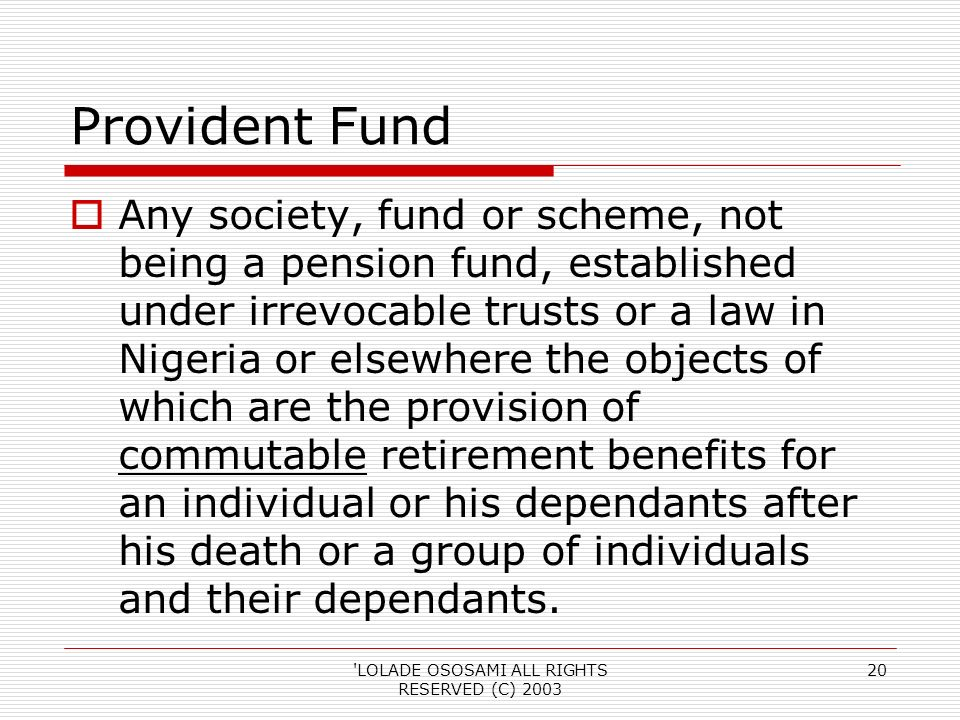 LOLADE OSOSAMI ALL RIGHTS RESERVED (C) Provident Fund Any society, fund or scheme, not being a pension fund, established under irrevocable trusts or a law in Nigeria or elsewhere the objects of which are the provision of commutable retirement benefits for an individual or his dependants after his death or a group of individuals and their dependants.