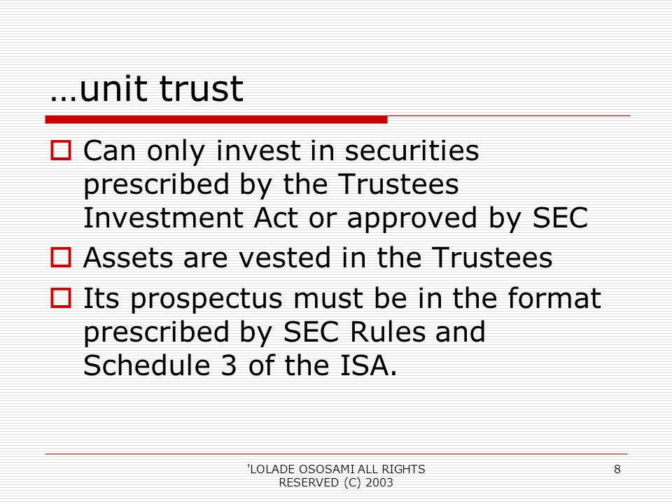 LOLADE OSOSAMI ALL RIGHTS RESERVED (C) …unit trust Can only invest in securities prescribed by the Trustees Investment Act or approved by SEC Assets are vested in the Trustees Its prospectus must be in the format prescribed by SEC Rules and Schedule 3 of the ISA.