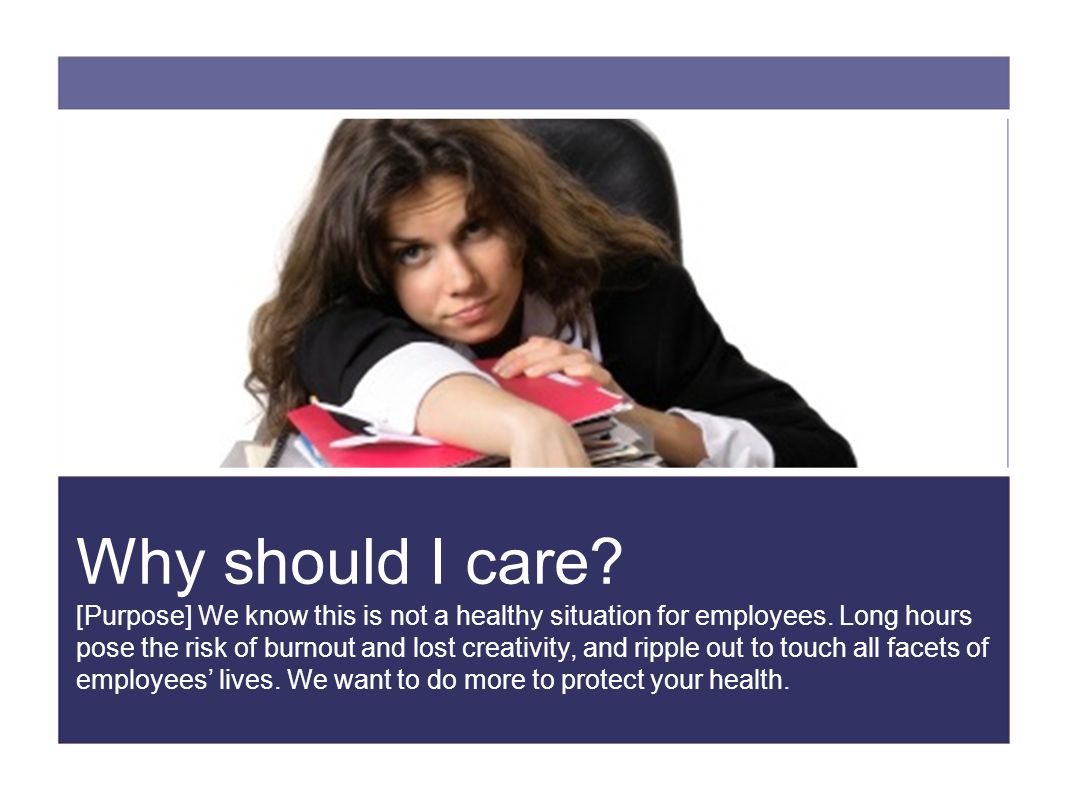 Why should I care. [Purpose] We know this is not a healthy situation for employees.