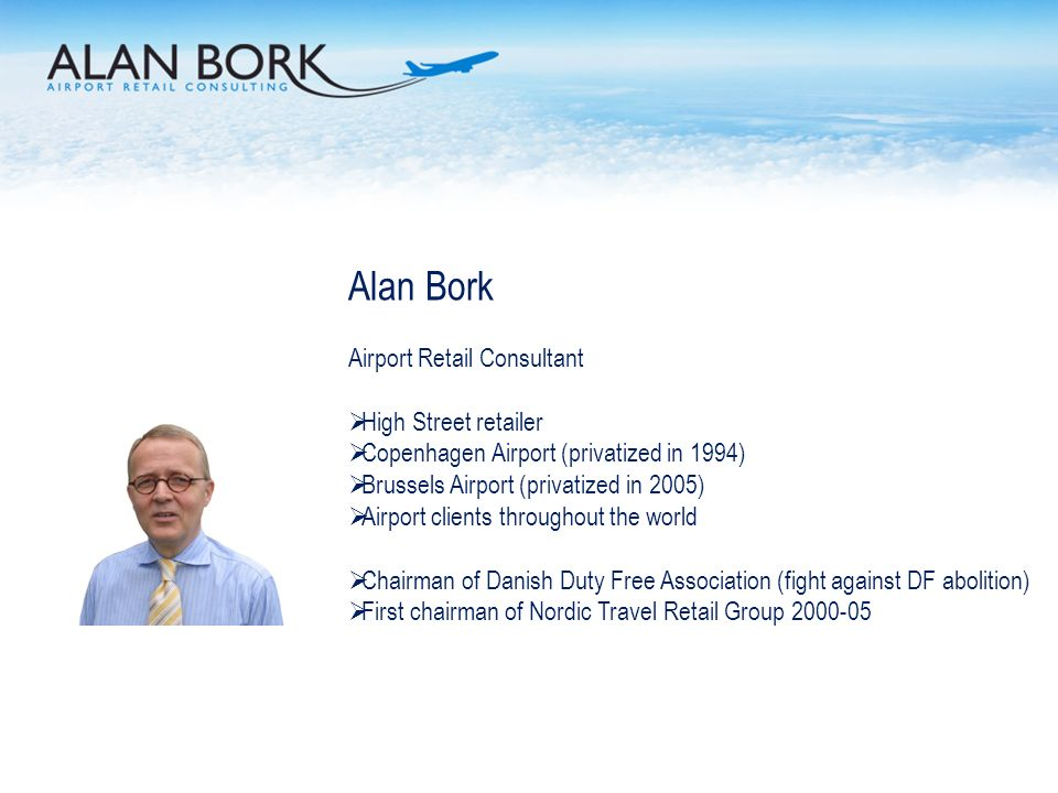 Alan Bork Airport Retail Consultant High Street retailer Copenhagen Airport (privatized in 1994) Brussels Airport (privatized in 2005) Airport clients throughout the world Chairman of Danish Duty Free Association (fight against DF abolition) First chairman of Nordic Travel Retail Group 2000-05
