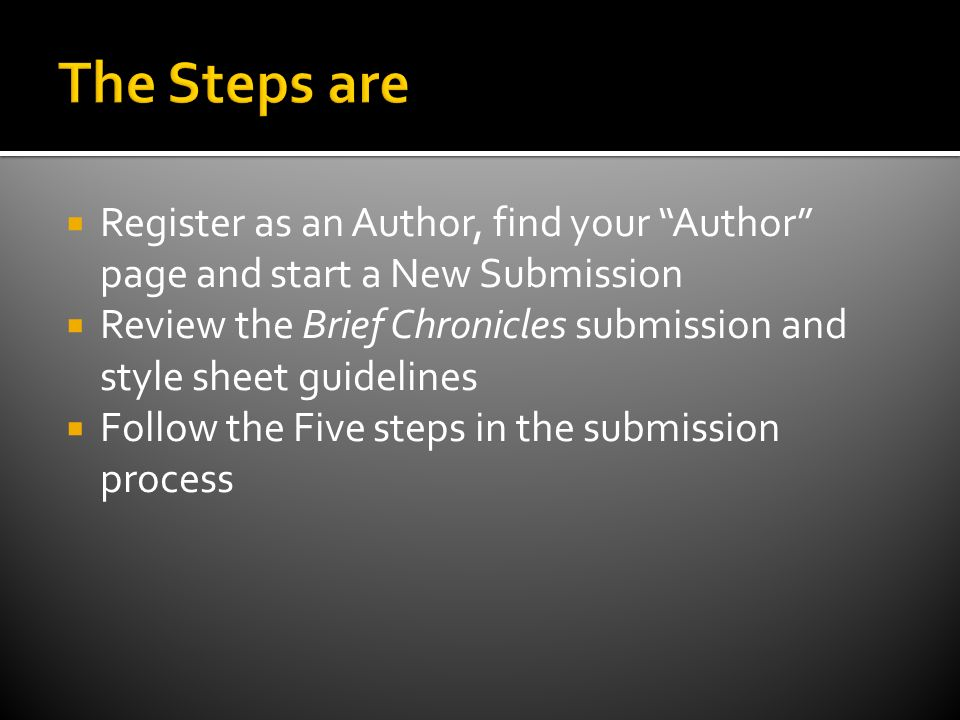 Register as an Author, find your Author page and start a New Submission Review the Brief Chronicles submission and style sheet guidelines Follow the Five steps in the submission process