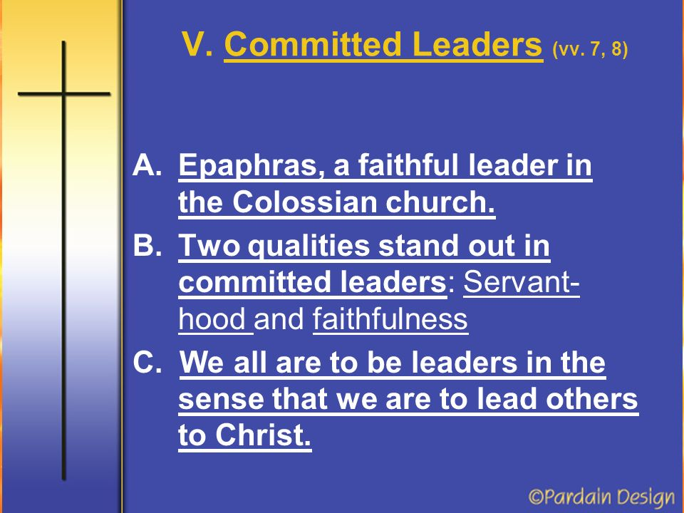 V. Committed Leaders (vv. 7, 8) A.Epaphras, a faithful leader in the Colossian church.
