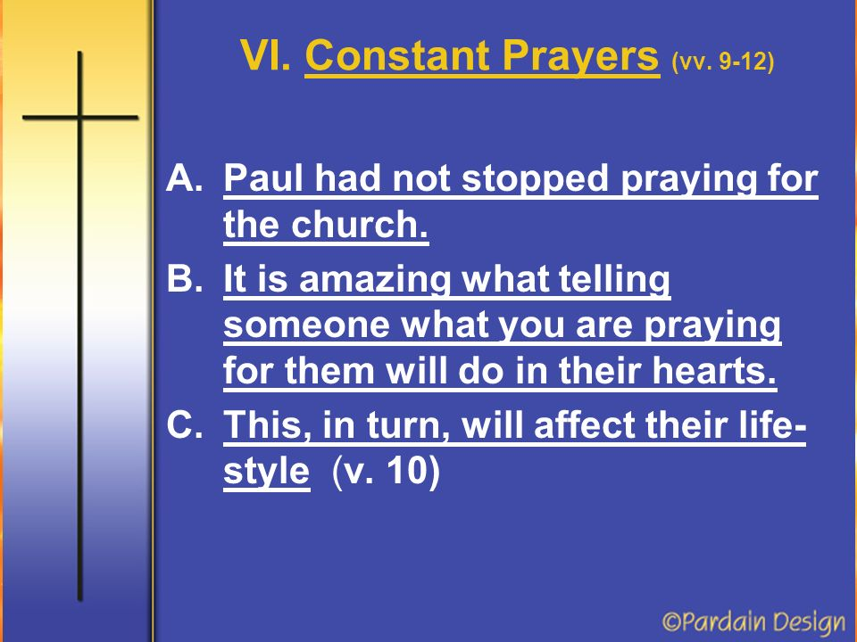 VI. Constant Prayers (vv. 9-12) A.Paul had not stopped praying for the church.