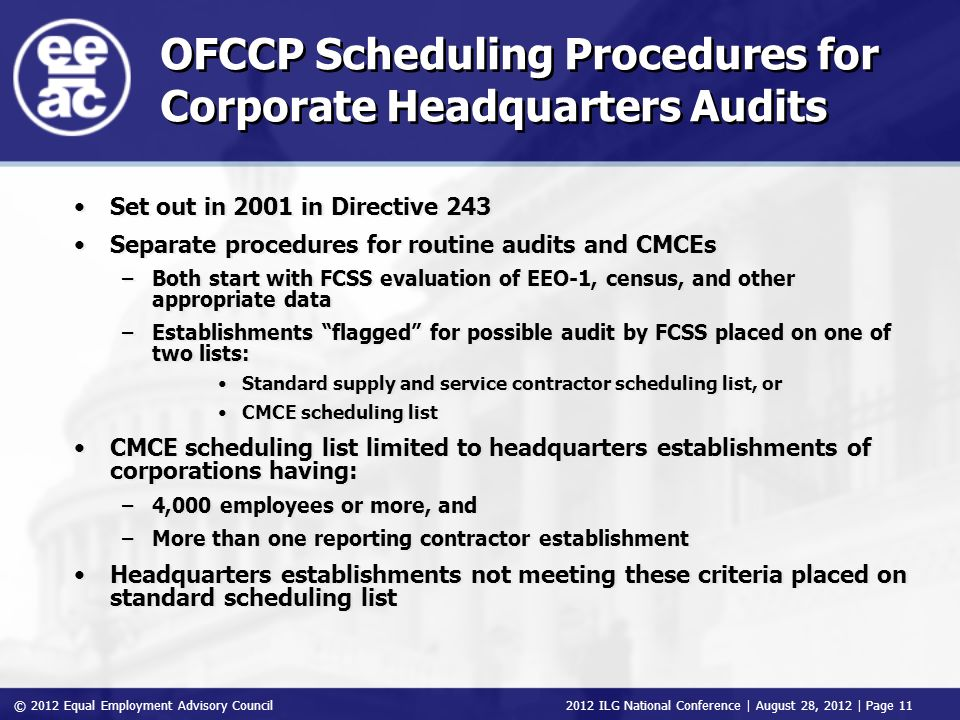© 2012 Equal Employment Advisory Council 2012 ILG National Conference | August 28, 2012 | Page 11 OFCCP Scheduling Procedures for Corporate Headquarters Audits Set out in 2001 in Directive 243 Separate procedures for routine audits and CMCEs –Both start with FCSS evaluation of EEO-1, census, and other appropriate data –Establishments flagged for possible audit by FCSS placed on one of two lists: Standard supply and service contractor scheduling list, or CMCE scheduling list CMCE scheduling list limited to headquarters establishments of corporations having: –4,000 employees or more, and –More than one reporting contractor establishment Headquarters establishments not meeting these criteria placed on standard scheduling list Set out in 2001 in Directive 243 Separate procedures for routine audits and CMCEs –Both start with FCSS evaluation of EEO-1, census, and other appropriate data –Establishments flagged for possible audit by FCSS placed on one of two lists: Standard supply and service contractor scheduling list, or CMCE scheduling list CMCE scheduling list limited to headquarters establishments of corporations having: –4,000 employees or more, and –More than one reporting contractor establishment Headquarters establishments not meeting these criteria placed on standard scheduling list