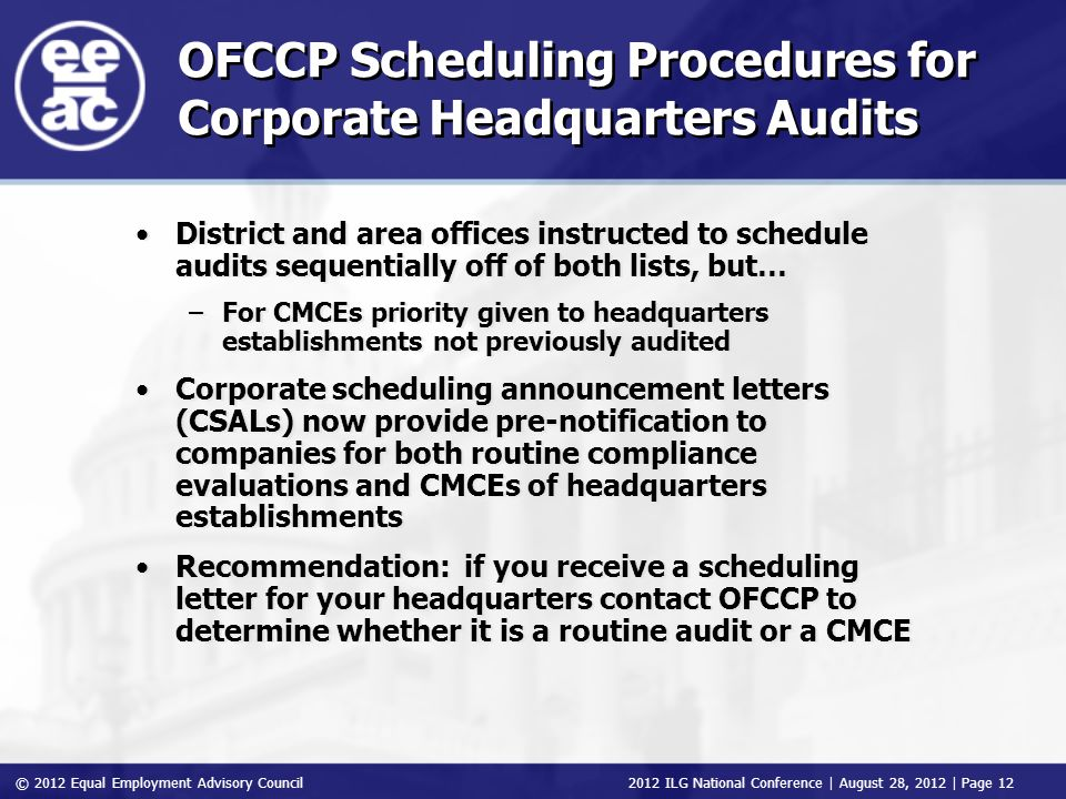 © 2012 Equal Employment Advisory Council 2012 ILG National Conference | August 28, 2012 | Page 12 OFCCP Scheduling Procedures for Corporate Headquarters Audits District and area offices instructed to schedule audits sequentially off of both lists, but… –For CMCEs priority given to headquarters establishments not previously audited Corporate scheduling announcement letters (CSALs) now provide pre-notification to companies for both routine compliance evaluations and CMCEs of headquarters establishments Recommendation: if you receive a scheduling letter for your headquarters contact OFCCP to determine whether it is a routine audit or a CMCE District and area offices instructed to schedule audits sequentially off of both lists, but… –For CMCEs priority given to headquarters establishments not previously audited Corporate scheduling announcement letters (CSALs) now provide pre-notification to companies for both routine compliance evaluations and CMCEs of headquarters establishments Recommendation: if you receive a scheduling letter for your headquarters contact OFCCP to determine whether it is a routine audit or a CMCE