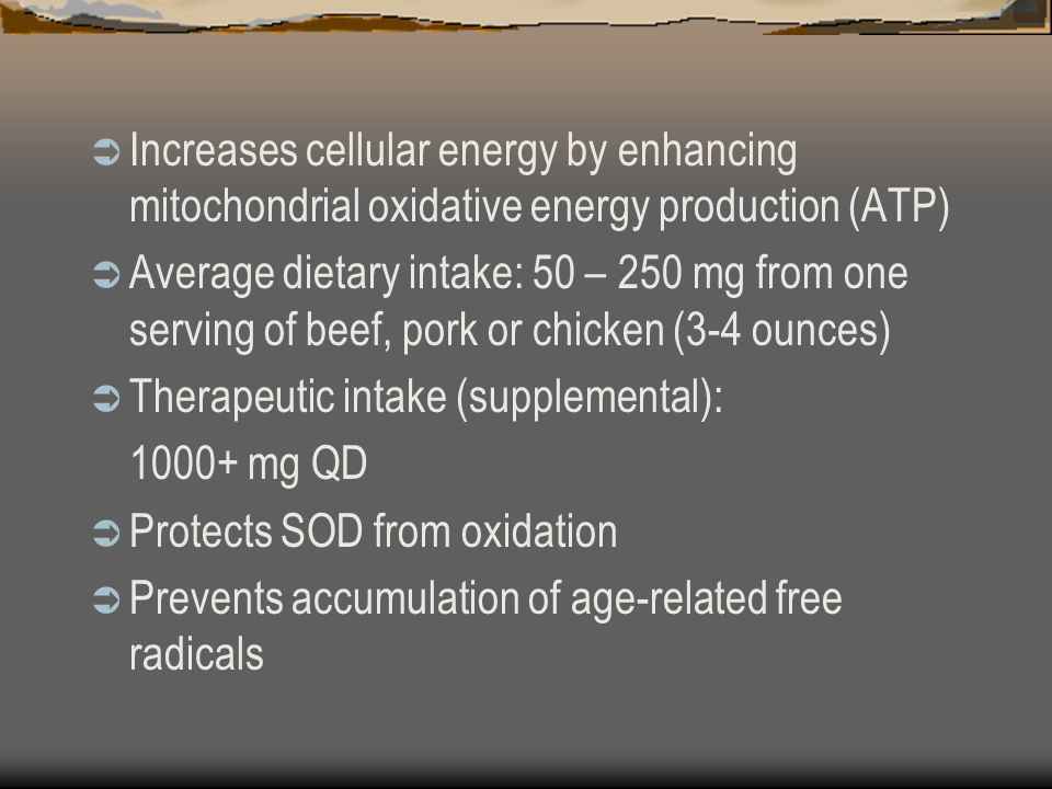 Increases cellular energy by enhancing mitochondrial oxidative energy production (ATP) Average dietary intake: 50 – 250 mg from one serving of beef, pork or chicken (3-4 ounces) Therapeutic intake (supplemental): mg QD Protects SOD from oxidation Prevents accumulation of age-related free radicals