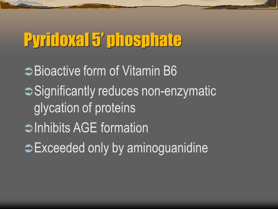 Pyridoxal 5 phosphate Bioactive form of Vitamin B6 Significantly reduces non-enzymatic glycation of proteins Inhibits AGE formation Exceeded only by aminoguanidine
