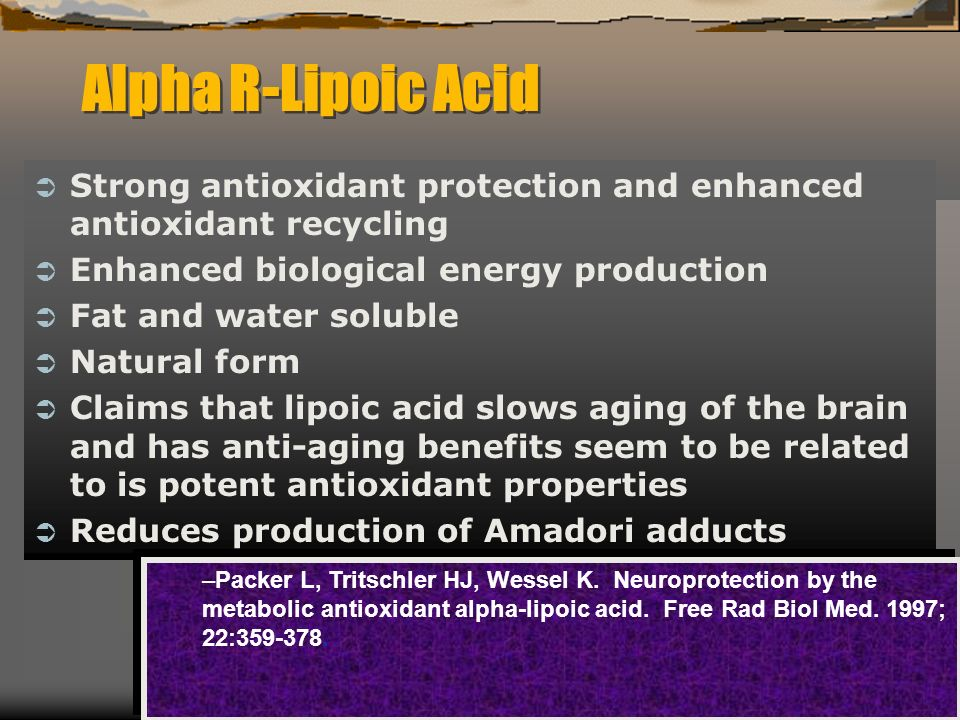 Alpha R-Lipoic Acid Strong antioxidant protection and enhanced antioxidant recycling Enhanced biological energy production Fat and water soluble Natural form Claims that lipoic acid slows aging of the brain and has anti-aging benefits seem to be related to is potent antioxidant properties Reduces production of Amadori adducts –Packer L, Tritschler HJ, Wessel K.
