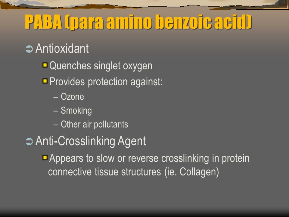 PABA (para amino benzoic acid) Antioxidant Quenches singlet oxygen Provides protection against: –Ozone –Smoking –Other air pollutants Anti-Crosslinking Agent Appears to slow or reverse crosslinking in protein connective tissue structures (ie.