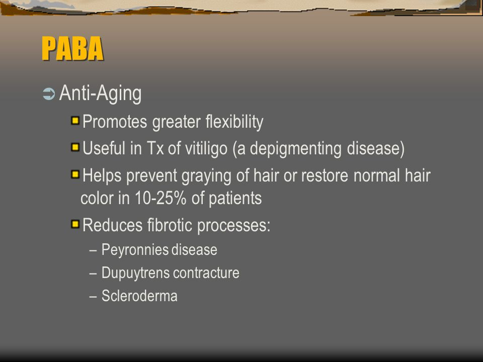 PABA Anti-Aging Promotes greater flexibility Useful in Tx of vitiligo (a depigmenting disease) Helps prevent graying of hair or restore normal hair color in 10-25% of patients Reduces fibrotic processes: –Peyronnies disease –Dupuytrens contracture –Scleroderma